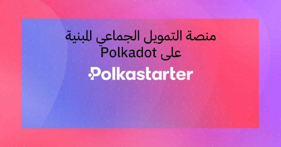 نظرة عامة على Polkastarter .. منصة التمويل الجماعي المبنية على Polkadot